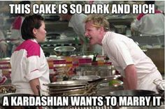 Gordan Ramsey (I'm not sure whether to laugh or give it a nod of shame at this one)