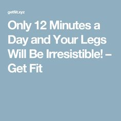 Only 12 Minutes a Day and Your Legs Will Be Irresistible! – Get Fit