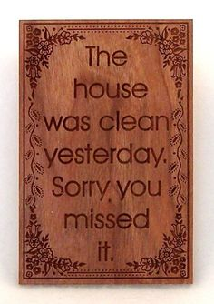Quote: The house was clean yesterday...