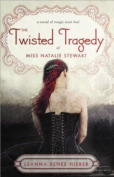 The Twisted Tragedy of Miss Natalie Stewart by Leanna Renee Hieber  |  Series: Magic Most Foul  |  Publication Date: November 1, 2012 |  #YA