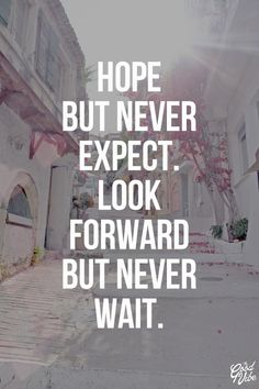 This is exactly my Motto in life...  In order not to feel hurt again and again. I can say i have succeeded. I have been through alot of hurt by Expecting. So, i live my life from then on not to expect. It is good, try it and you'll be surprise.   Sandra