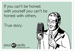 Free, Thinking Of You Ecard: If you can't be honest  with yourself you can't be  honest with others.    True story.