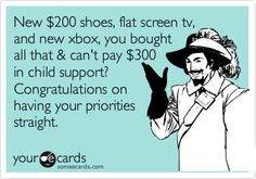 New $200 shoes, flat screen tv, and new xbox, you bought all that & can't pay $300 in child support? Congratulations on having your priorities straight.
