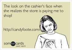 The look on the cashiers face when she realizes the store is paying me to shop! http://candyfoote.com/.
