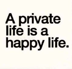 A private life is a happy life Favorite Quotes, Best Quotes, Love Quotes, Inspirational Quotes, Wisdom Quotes, Quotes To Live By, Encouragement Quotes, Privacy Quotes, Social Media Quotes