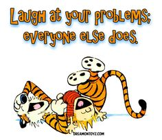 Laugh at your problems; everyone else does. More cartoon and holiday pictures: MORE Cartoon & TV images http://cartoongraphics.blogspot.com/ And on Facebook https://www.facebook.com/dreamontoyz  Calvin & Hobbes laughing #Greeting #Quote #Saying
