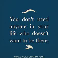 You don't need anyone in your life who doesn't want to be there.