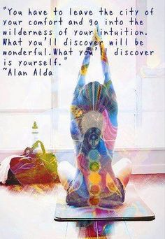 """""""You have to leave the city of your comfort and go into the wilderness of your intuition. What you'll discover will be wonderful. What you'll discover is yourself.""""  ---Alan Alda."""