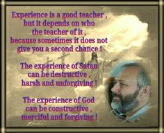 Experience is  a good teacher ,  but it depends on  who the teacher is ,  because sometimes  it does not give  you a second chance !   The experience or ways  of Satan  can be destructive ,  harsh and unforgiving !   The experience or ways  of God  can be constructive ,  merciful and forgiving !
