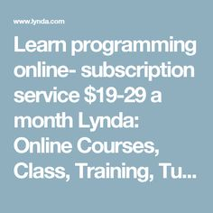 Learn programming online- subscription service $19-29 a month Lynda: Online Courses, Class, Training, Tutorials
