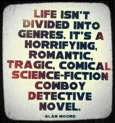 """Much better full quote: """"My experience of life is that it is not divided up into genres; it's a horrifying, romantic, tragic, comical, science-fiction cowboy detective novel. You know, with a bit of pornography if you're lucky."""" ~ Alan Moore"""