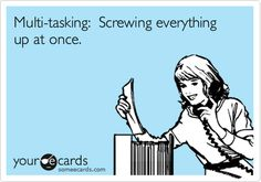 Multi-Tasking ... Screwing everything up at once.  #ecards #funny  #ecard #humor For more quotes and jokes, check out my FB page:  https://www.facebook.com/ChanceofSarcasm