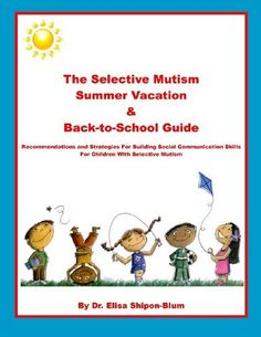 The Selective Mutism Summer Vacation & Back-To-School Guide: Recommendations & Strategies for Building Social Communication Skills by Dr. Elisa Shipon-Blum