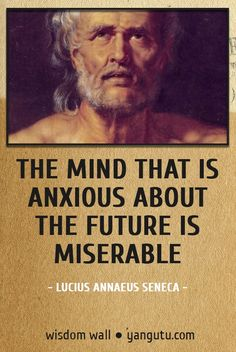 The mind that is anxious about the future is miserable, ~ Lucius Annaeus Seneca Wisdom Wall Quote #quotations, #citations, #sayings, https://facebook.com/apps/application.php?id=106186096099420