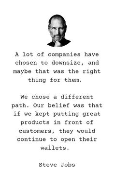 A lot of companies have chosen to downsize, and maybe that was the right thing for them. We chose a different path. Our belief was that if we kept putting great products in front of customers, they would continue to open their wallets. - Steve Jobs Tech Quotes, Steve Jobs, Wallets, Products, Purses, Gadget