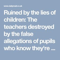 Ruined by the lies of children: The teachers destroyed by the false allegations of pupils who know they're untouchable | Daily Mail Online