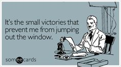 It's the small victories that prevent me from jumping out the window.