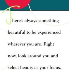 There's always something beautiful to be experienced wherever you are. Right now, look around you and select beauty as your focus.  ~ Dr. Wayne Dyer