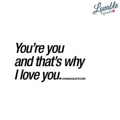 """You're you and that's why I love you."" - You love someone because of who they are. You love someone when they are themselves. And you're you and that's really why I love you. 