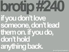 If you don't love someone, don't lead them on. If you do, don't hold anything back