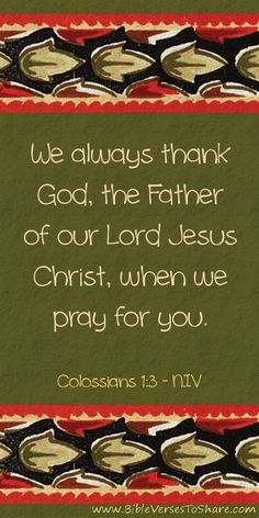 """We always thank God, the Father of our Lord Jesus Christ, when we pray for you."" Colossians 1:3 (NIV)"