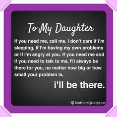 This is so true for my daughter AND my son. You are NEVER bothering me and I'm so glad if you DO let me know whats up! I LOVE YOU GUYS
