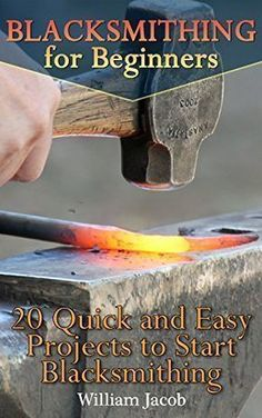 Blacksmithing for Beginners: 20 Quick and Easy Projects to Start Blacksmithing: (Metal Work, Knife Making) (How To Blacksmith, Bladesmith) - freebookzone. projects tips woodworking