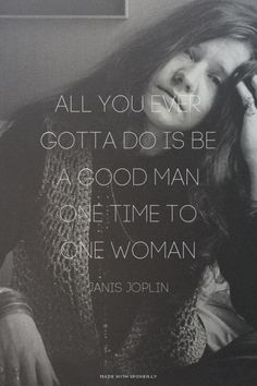 All you ever gotta do is be a good man one time to one woman - Janis Joplin | Emily made this with Spoken.ly