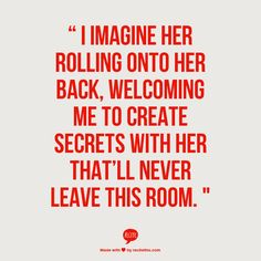 """"""" I imagine her rolling onto her back, welcoming me to create secrets with her that'll never leave this room. """""""