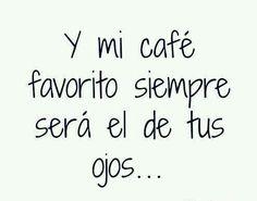 Y mi café favorito siempre será el de tus ojos ♡
