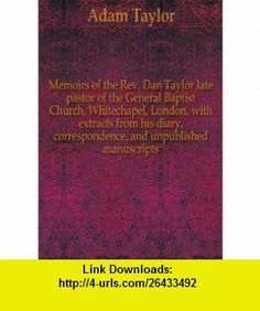 Memoirs of the Rev. Dan Taylor late pastor of the General Baptist Church, Whitechapel, London, with extracts from his diary, correspondence, and unpublished manuscripts. 4 Adam Taylor ,   ,  , ASIN: B005IXA0DG , tutorials , pdf , ebook , torrent , downloads , rapidshare , filesonic , hotfile , megaupload , fileserve