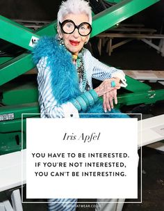 Iris Apfel Quotes: You have to be interested. If you're not interested, you can't be interesting.