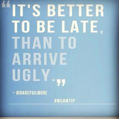 """It's better to be late than to arrive ugly"""