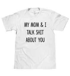 my mom & I talk shit about you t shirt