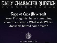 ✶DAILY CHARACTER QUESTION ✶  Page of Cups (Reversed) Your Protagonist hates something about themselves. What is it? Where does this hatred come from?  Want more writerly content? Followmaxkirin.tumblr.com!