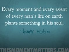 "Love this quote from Thomas Merton: ""Every moment and every event of every man's life on earth plants something in his soul."""