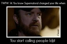 You know supernatural changed your life when you start called people idjit