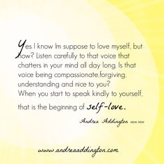 Yes I know Im suppose to love myself but how?  Listen carefully to that voice that chatters in your mind all day long. Is that voice being compassionate, forgiving, understanding and nice to you? When you start to speak kindly to yourself, that is the beginning of self-love. #Selflove #selfcompassion