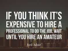 If you think it's expensive to hire a professional to do the job, wait until you hire an amateur. – Red Adair