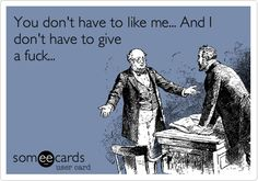 AMEN!    Funny Friendship Ecard: You don't have to like me... And I don't have to give a fuck...