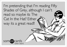 I'm pretending that I'm reading Fifty Shades of Grey, although I can't read so maybe its The Cat In the Hat? Either way its a great read!!