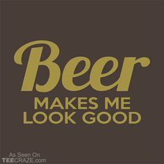 Beer Makes me Look Good T-Shirt Designed by kontriv. #TeeCraze #Funny #Beer #Drinking #tshirt