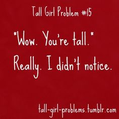 Yes- becuase I don't notice how tall I am every moment of my life- it really is helpful to have people point it out