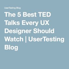 The 5 Best TED Talks Every UX Designer Should Watch | UserTesting Blog