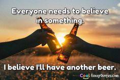 Everyone needs to believe in something. I believe I'll have another beer. - #Beer #BeerQuotes #BeerLover #BeerPorn