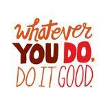 whatever you do, do it good