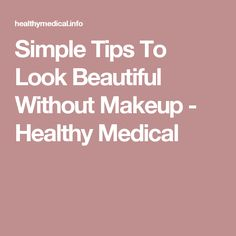 Simple Tips To Look Beautiful Without Makeup - Healthy Medical