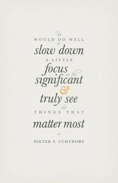 .It would do well to slow down a little, focus on the significant and truly see things that matter most.