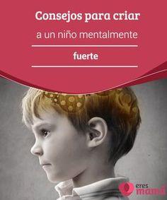 Consejos para #criar a un #niño mentalmente fuerte Hacer de tu hijo un niño #mentalmente #fuerte no es tarea sencilla, pero vale la pena el esfuerzo por lograr que se pueda enfrentar a los #desafíos de la vida.