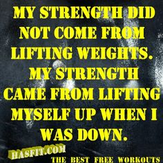 My strength did not come from lifting weights. My strength came from lifting…